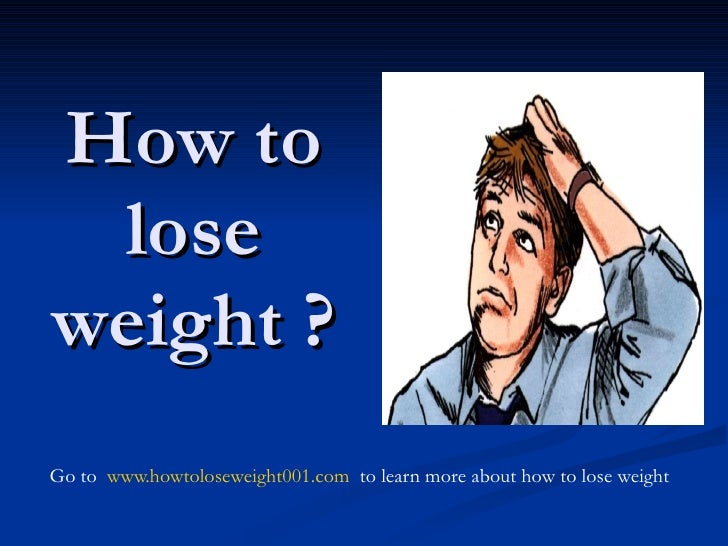 How to lose weight ? Go to  www.howtoloseweight001.com  to learn more about how to lose weight