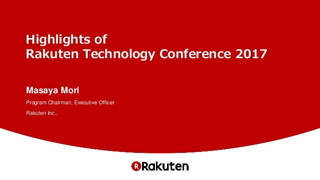 Highlights of Rakuten Technology Conference 2017 Masaya Mori Program Chairman, Executive Officer Rakuten Inc.,
