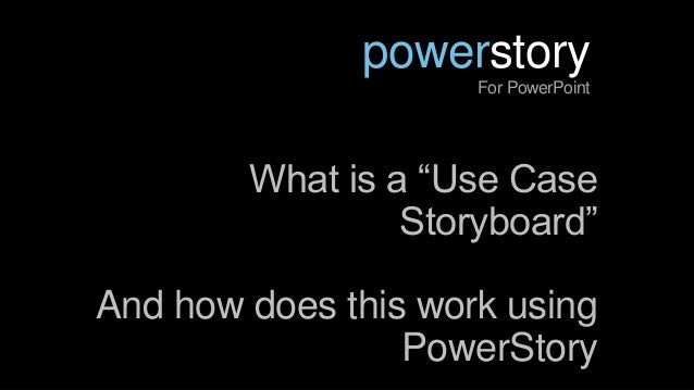 """What is a """"Use CaseStoryboard""""And how does this work usingPowerStorypowerstoryFor PowerPoint"""