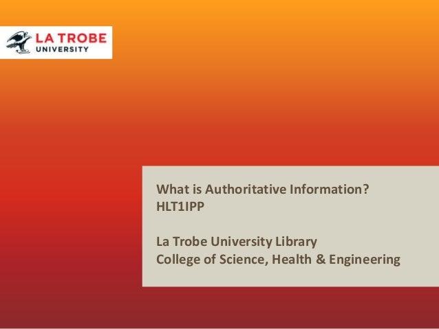 What is Authoritative Information? HLT1IPP La Trobe University Library College of Science, Health & Engineering