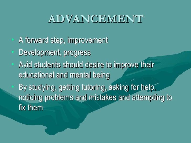 ADVANCEMENT <ul><li>A forward step, improvement </li></ul><ul><li>Development, progress </li></ul><ul><li>Avid students sh...