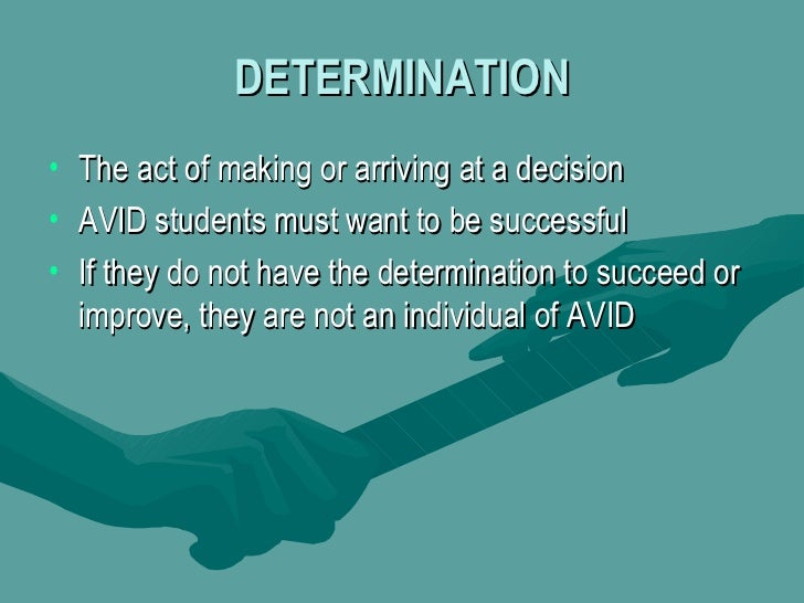DETERMINATION <ul><li>The act of making or arriving at a decision  </li></ul><ul><li>AVID students must want to be success...