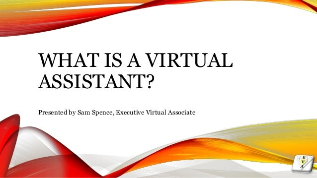 WHAT IS A VIRTUAL ASSISTANT? Presented by Sam Spence, Executive Virtual Associate