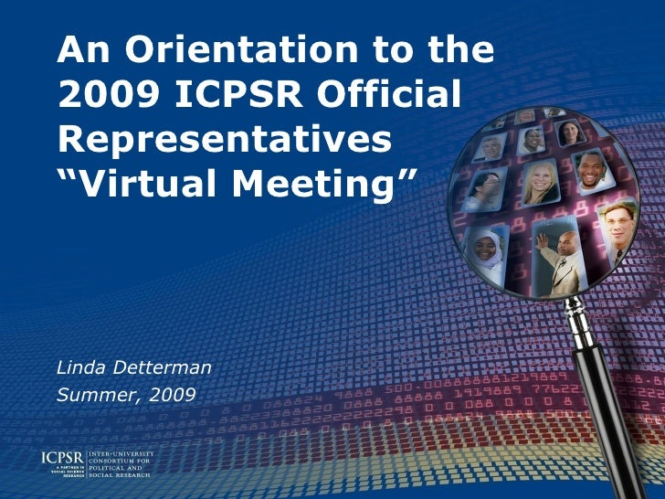 "An Orientation to the 2009 ICPSR Official Representatives ""Virtual Meeting""    Linda Detterman Summer, 2009"