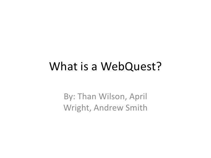 What is a WebQuest?    By: Than Wilson, April   Wright, Andrew Smith