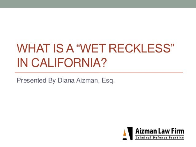 "WHAT IS A ""WET RECKLESS"" IN CALIFORNIA? Presented By Diana Aizman, Esq."