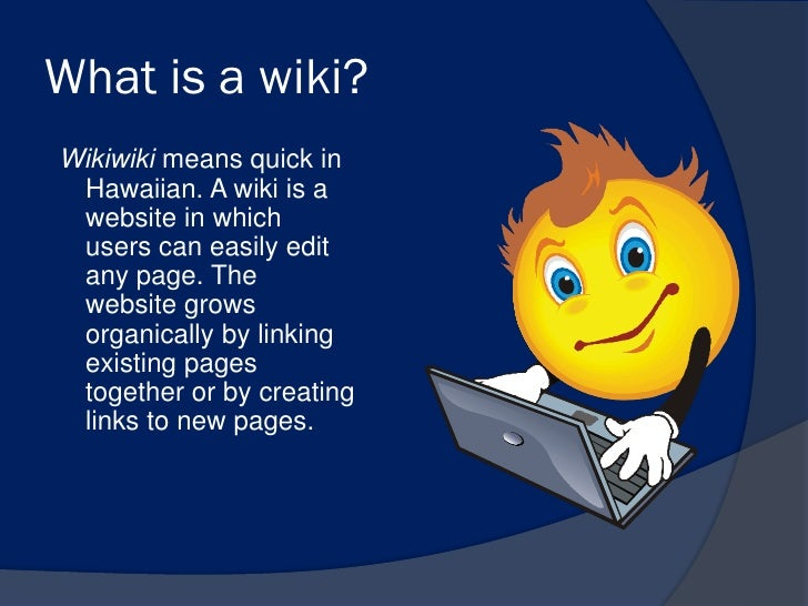 What is a wiki?Wikiwiki means quick in Hawaiian. A wiki is a website in which users can easily edit any page. The website ...