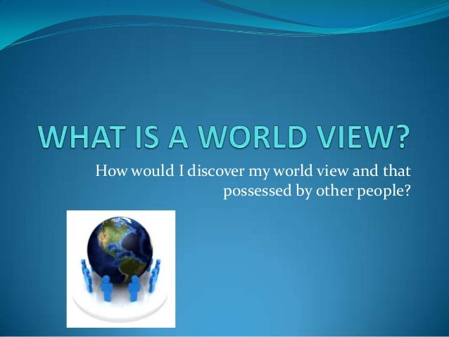 How would I discover my world view and thatpossessed by other people?