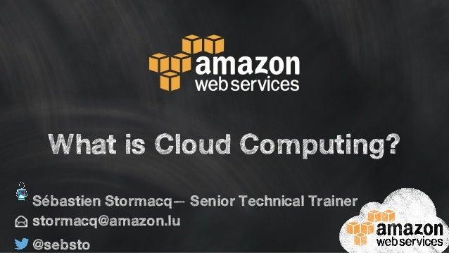 What is Cloud Computing?  Sébastien Stormacq— Senior Technical Trainer  stormacq@amazon.lu  @sebsto