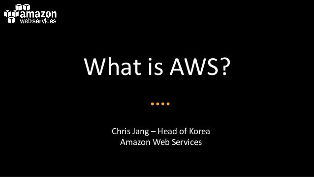 What is AWS?  Chris Jang – Head of Korea    Amazon Web Services