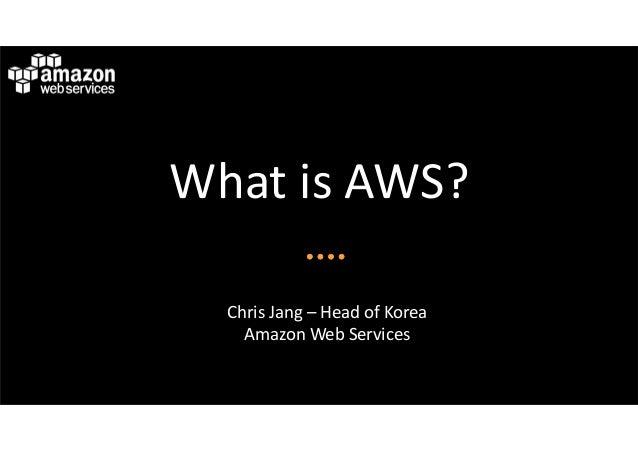 WhatisAWS?  ChrisJang– HeadofKorea    AmazonWebServices