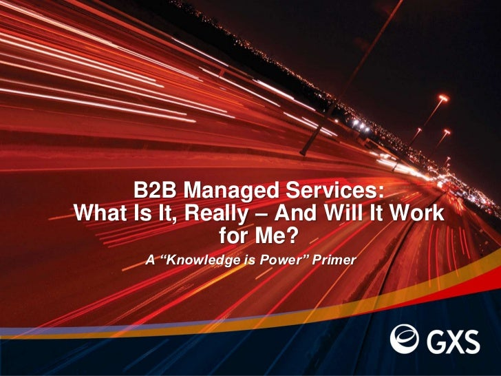 """B2B Managed Services: What Is It, Really – And Will It Work for Me?<br />A """"Knowledge is Power"""" Primer<br />"""