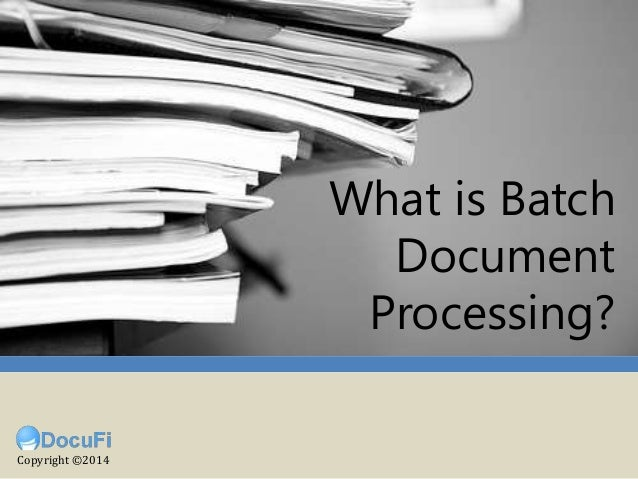 (What is Batch Document Scanning?) What is Batch Document Processing? Copyright ©2014