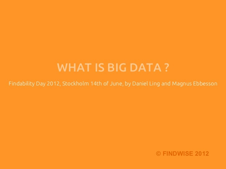 WHAT IS BIG DATA ?	Findability Day 2012, Stockholm 14th of June, by Daniel Ling and Magnus Ebbesson	                      ...