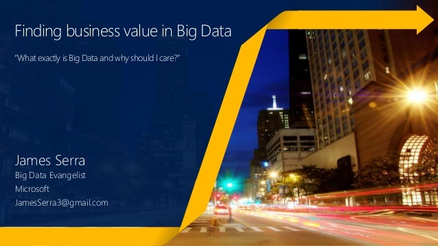 "Finding business value in Big Data ""What exactly is Big Data and why should I care?"" James Serra Big Data Evangelist Micro..."