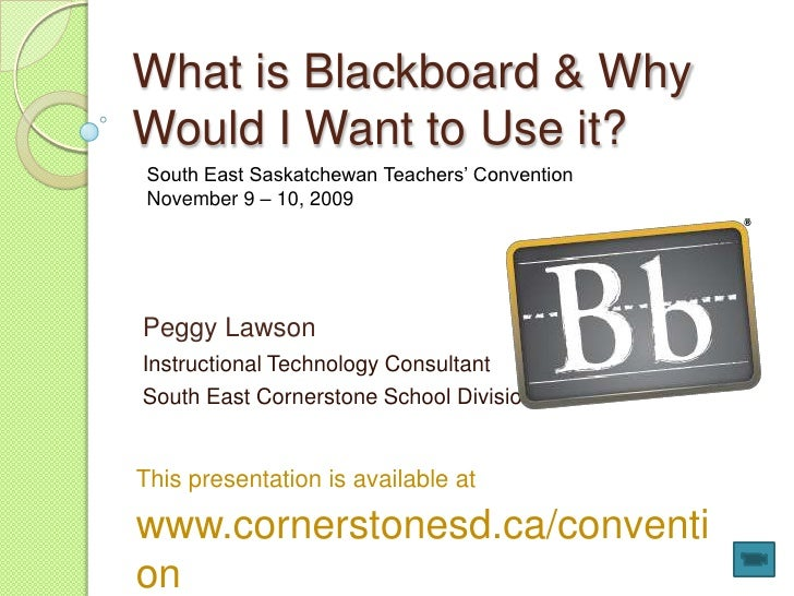 What is Blackboard & Why Would I Want to Use it?<br />South East Saskatchewan Teachers' Convention<br />November 9 – 10, 2...