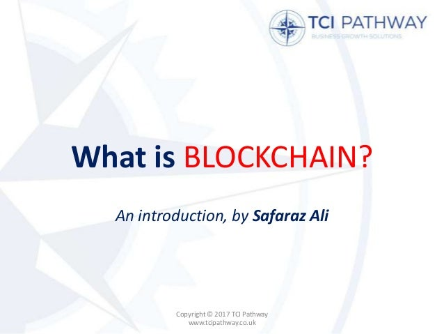 What is BLOCKCHAIN? An introduction, by Safaraz Ali Copyright © 2017 TCI Pathway www.tcipathway.co.uk