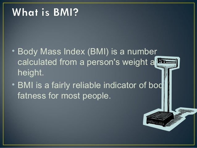 • Body Mass Index (BMI) is a number calculated from a person's weight and height. • BMI is a fairly reliable indicator of ...
