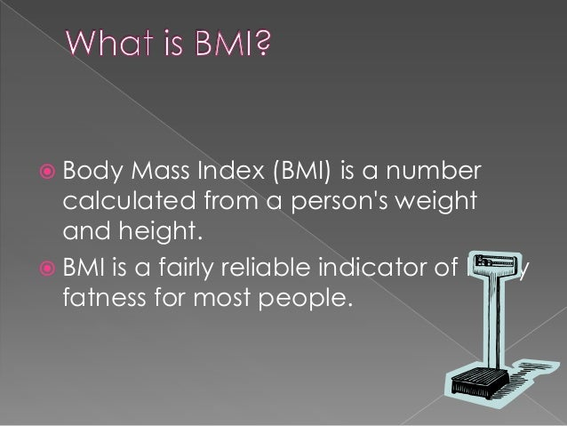 Body  Mass Index (BMI) is a number calculated from a person's weight and height.  BMI is a fairly reliable indicator of...