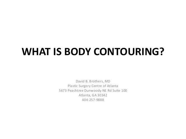 WHAT IS BODY CONTOURING?                David B. Brothers, MD           Plastic Surgery Centre of Atlanta      5673 Peacht...