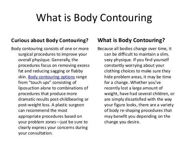 What is Body ContouringCurious about Body Contouring?             What is Body Contouring?Body contouring consists of one ...