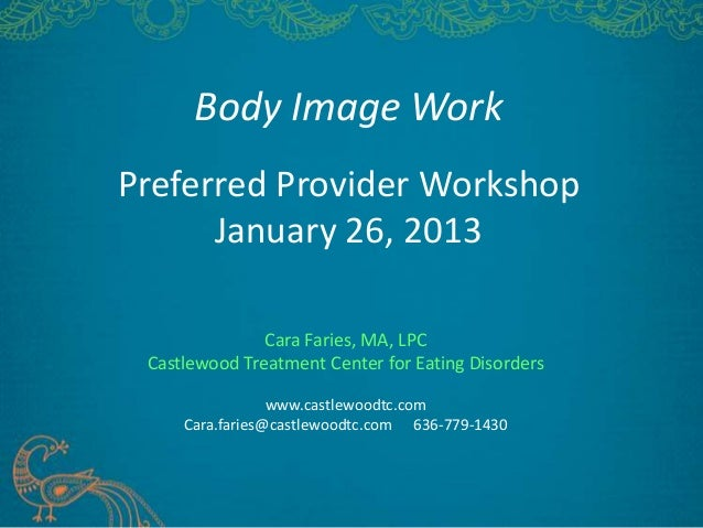 Body Image WorkPreferred Provider WorkshopJanuary 26, 2013Cara Faries, MA, LPCCastlewood Treatment Center for Eating Disor...