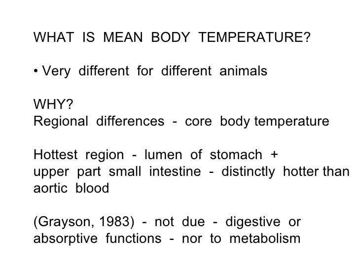 WHAT IS MEAN BODY TEMPERATURE?• Very different for different animalsWHY?Regional differences - core body temperatureHottes...
