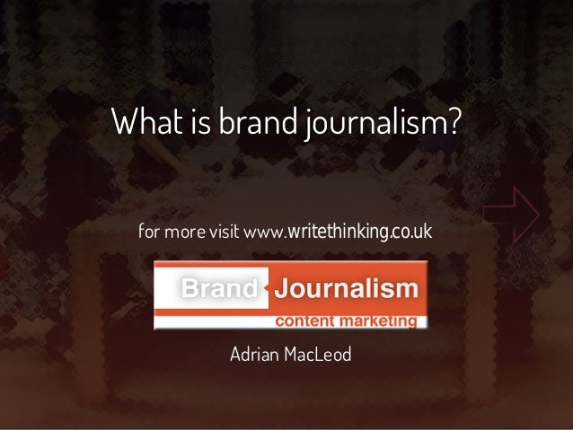 What is brand journalism? for more visit www.writethinking.co.uk Adrian MacLeod