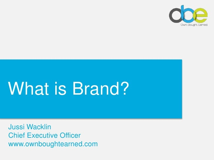 Click to edit Master title style What is Brand? Jussi Wacklin Chief Executive Officer www.ownboughtearned.com