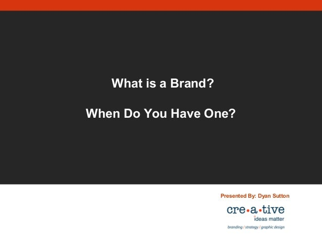 What is a Brand? When Do You Have One? Presented By: Dyan Sutton
