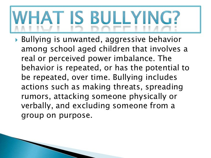    Bullying is unwanted, aggressive behavior    among school aged children that involves a    real or perceived power imb...