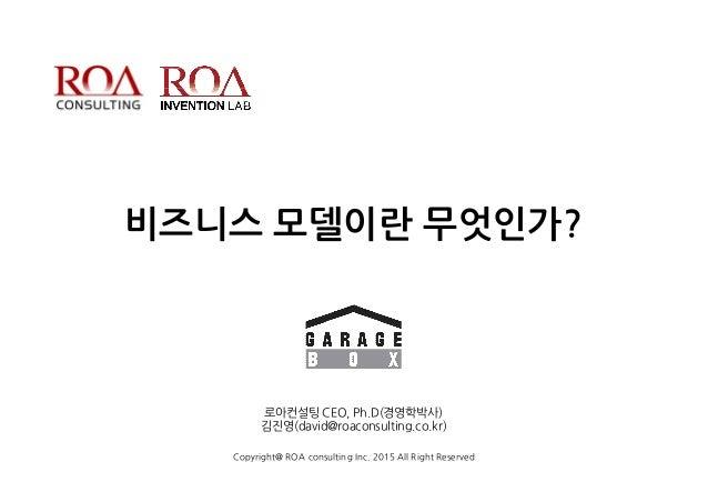 비즈니스 모델이란 무엇인가? 로아컨설팅 CEO, Ph.D(경영학박사) 김진영(david@roaconsulting.co.kr) Copyright@ ROA consulting Inc. 2015 All Right Reserv...