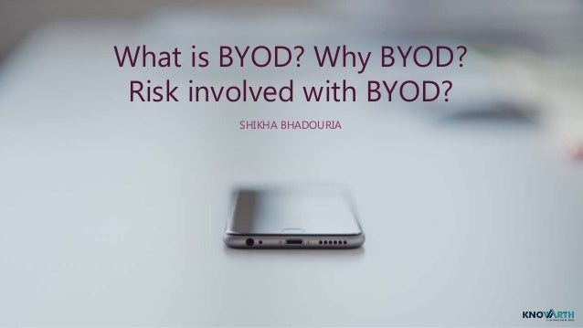 What is BYOD? Why BYOD? Risk involved with BYOD? SHIKHA BHADOURIA