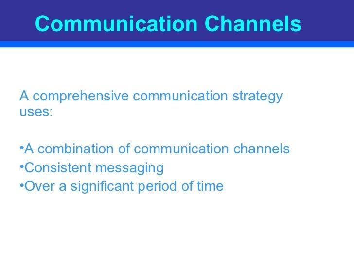 Communication Channels <ul><li>A comprehensive communication strategy uses: </li></ul><ul><li>A combination of communicati...