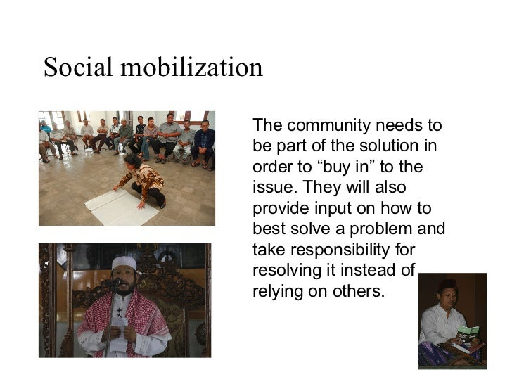 """Social mobilization The community needs to be part of the solution in order to """"buy in"""" to the issue. They will also provi..."""