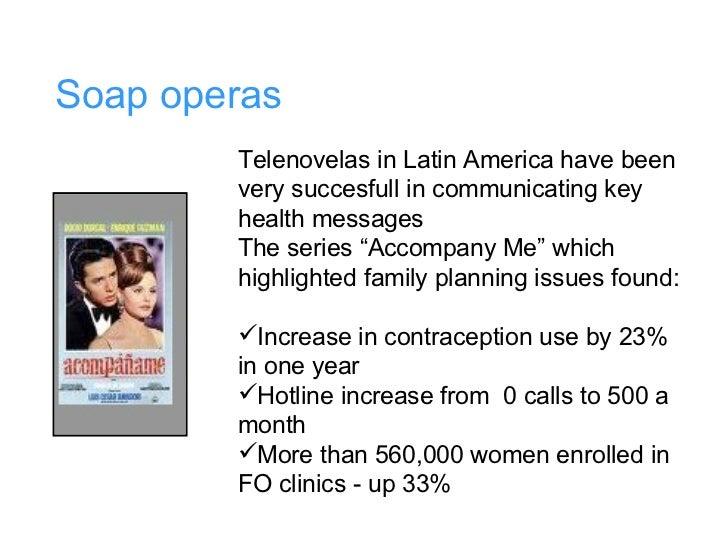 Soap operas <ul><li>Telenovelas in Latin America have been very succesfull in communicating key health messages </li></ul>...