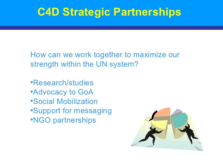 C4D Strategic Partnerships <ul><li>How can we work together to maximize our strength within the UN system? </li></ul><ul><...