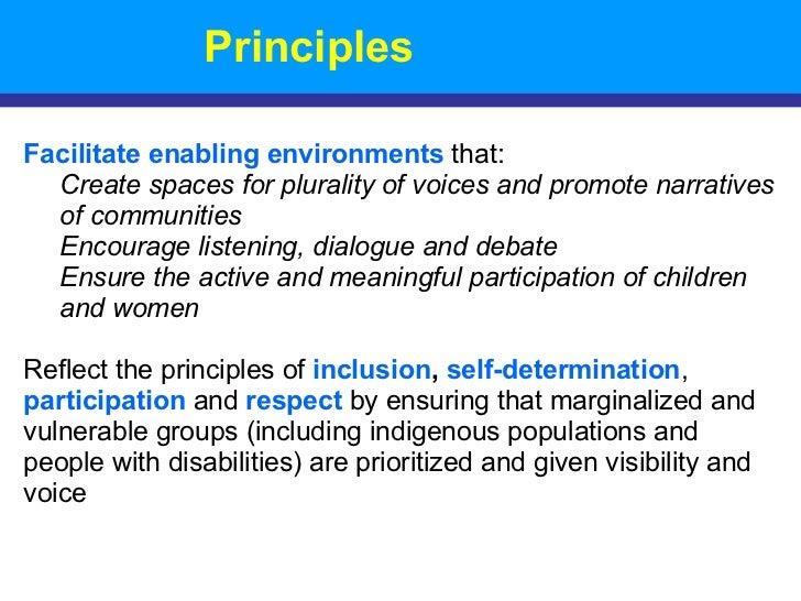 Principles <ul><li>Facilitate enabling environments  that:  </li></ul><ul><ul><li>Create spaces for plurality of voices an...
