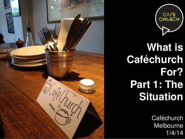 What is Caféchurch For? Part 1: The Situation Caféchurch Melbourne 1/4/14