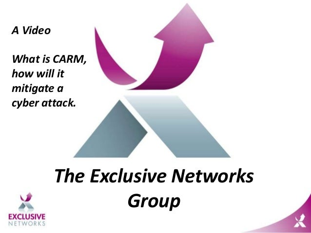 The Exclusive Networks Group A Video What is CARM, how will it mitigate a cyber attack.