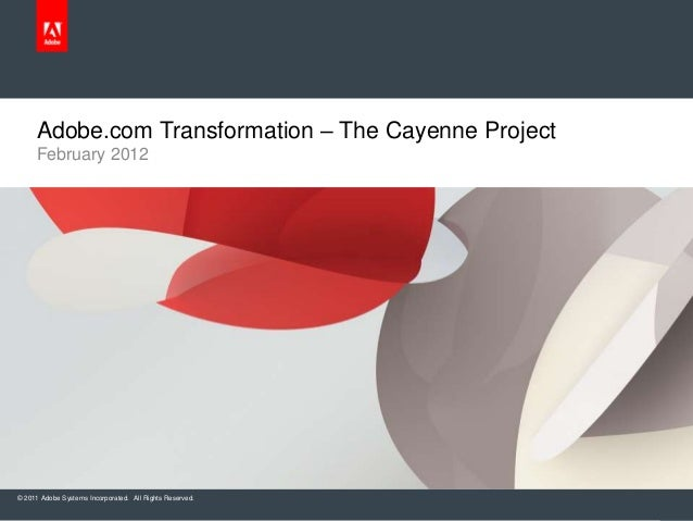 © 2011 Adobe Systems Incorporated. All Rights Reserved. February 2012 Adobe.com Transformation – The Cayenne Project