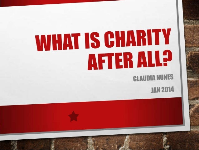 WHAT IS CHARITY? • • • • • • • • •  CHARITY (PRACTICE), THE PRACTICE OF BENEVOLENT GIVING AND CARING CHARITY (VIRTUE), THE...