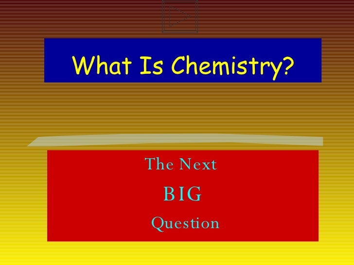 What Is Chemistry? The Next  BIG Question