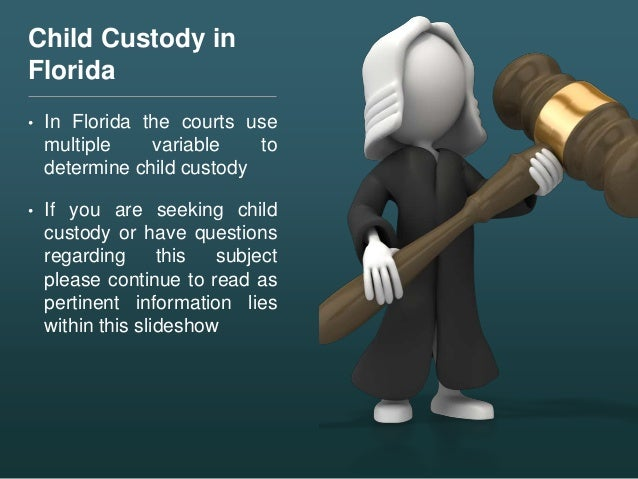 Child Custody in Florida • In Florida the courts use multiple variable to determine child custody • If you are seeking chi...