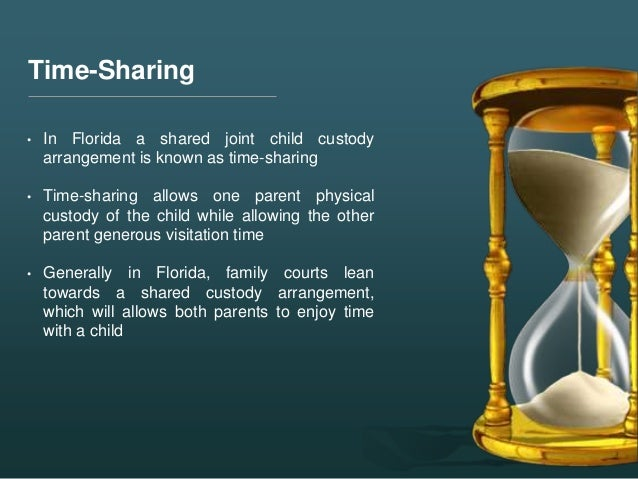 Time-Sharing • In Florida a shared joint child custody arrangement is known as time-sharing • Time-sharing allows one pare...