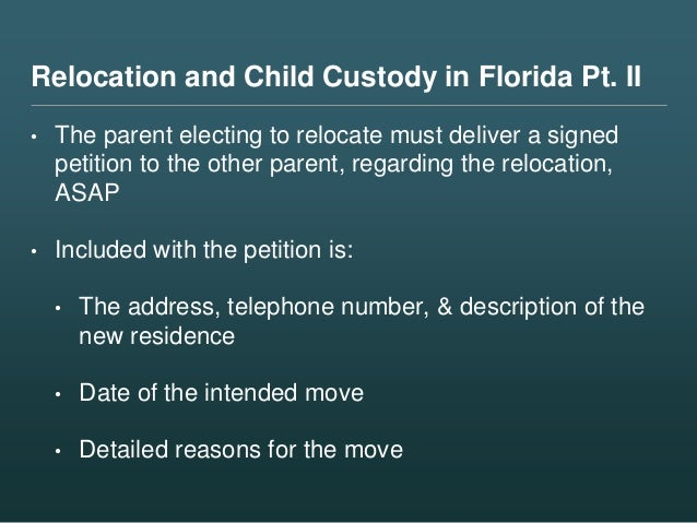 Relocation and Child Custody in Florida Pt. II • The parent electing to relocate must deliver a signed petition to the oth...