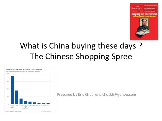 What is China buying these days ? The Chinese Shopping Spree Prepared by Eric Chua, eric.chuakh@yahoo.com