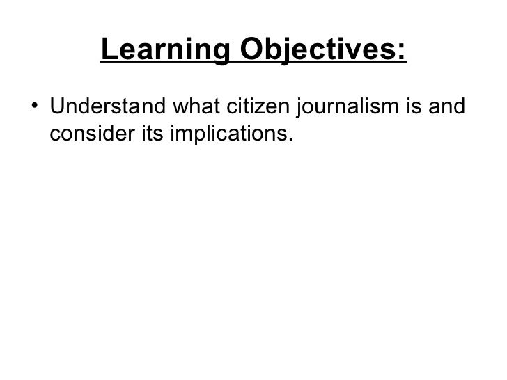 Learning Objectives:• Understand what citizen journalism is and  consider its implications.
