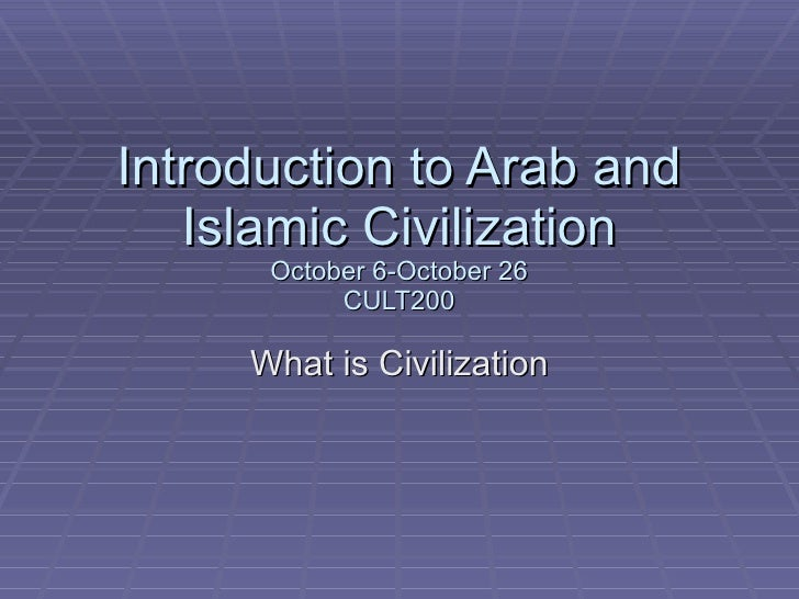 Introduction to Arab and Islamic Civilization October 6-October 26 CULT200 What is Civilization