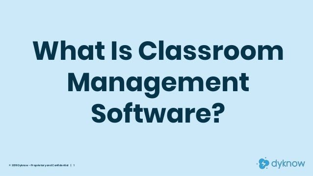 What Is Classroom Management Software? © 2019 Dyknow – Proprietary and Confidential | 1